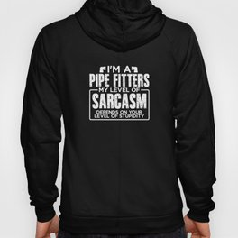 I'm a Pipe Fitter My Level of Sarcasm Depends on your Level of Stupidity Hoody