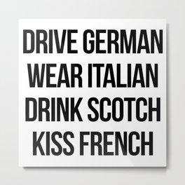 Drive German, Wear Italian, Drink Scotch, Kiss French Metal Print