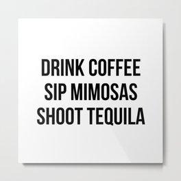 Drink Coffee Sip Mimosas Shoot Tequila Metal Print