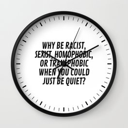 Why Be Racist, Sexist, Homophobic, or Transphobic When You Could Just Be Quiet? Wall Clock