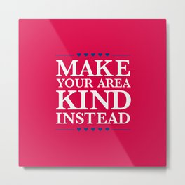 Make Your Area Kind Instead Metal Print