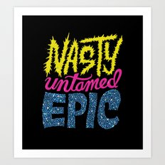 Nasty, Untamed, Epic Art Print