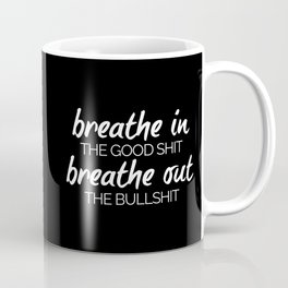 Breathe In The Good Sh*t Funny Quote Coffee Mug