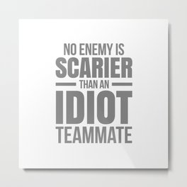NO ENEMY IS SCARIER THAN AN IDIOT TEAMMATE Metal Print