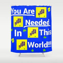 You are needed in this world Shower Curtain