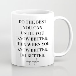 Do the Best You Can Until You Know Better. Then When You Know Better, Do Better. -Maya Angelou Coffee Mug