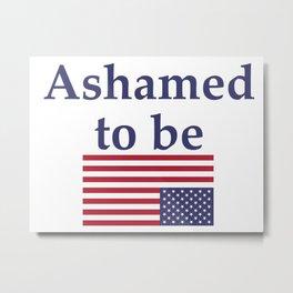 Ashamed to be (an American) Metal Print