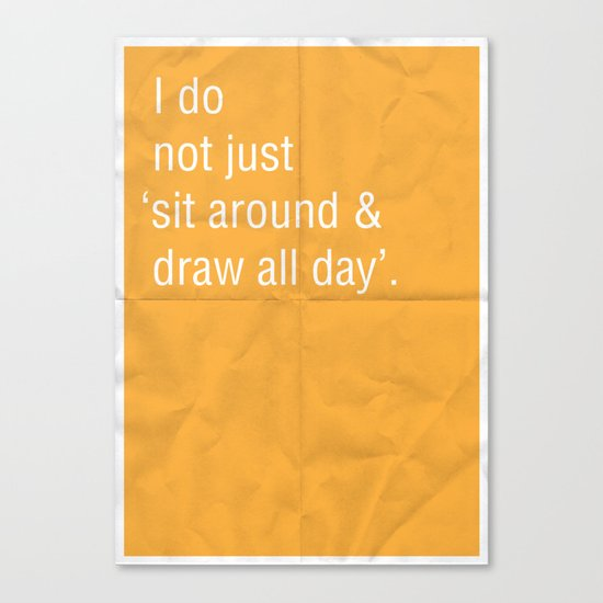 I do not just 'sit around and draw' all day. Canvas Print