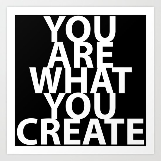 You Are What You Create Art Print