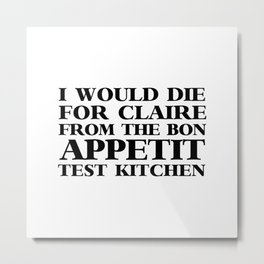 I WOULD DIE FOR CLAIRE FROM THE BON APPETIT TEST KITCHEN Metal Print