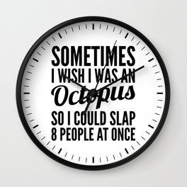 Sometimes I Wish I Was an Octopus So I Could Slap 8 People at Once Wall Clock