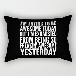 I'M TRYING TO BE AWESOME TODAY, BUT I'M EXHAUSTED FROM BEING SO FREAKIN' AWESOME YESTERDAY (B&W) Rectangular Pillow