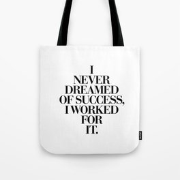 I Never Dreamed Of Success I Worked For It black and white typography poster design home wall decor Tote Bag