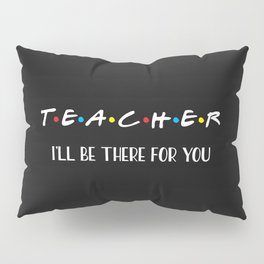 Teacher, I'll Be There For You, Quote Pillow Sham