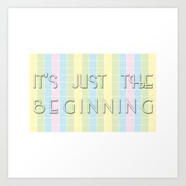 It's Just the Beginning Art Print