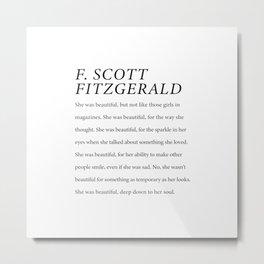 F. Scott Fitzgerald She was Beautiful Down To Her Soul  Metal Print