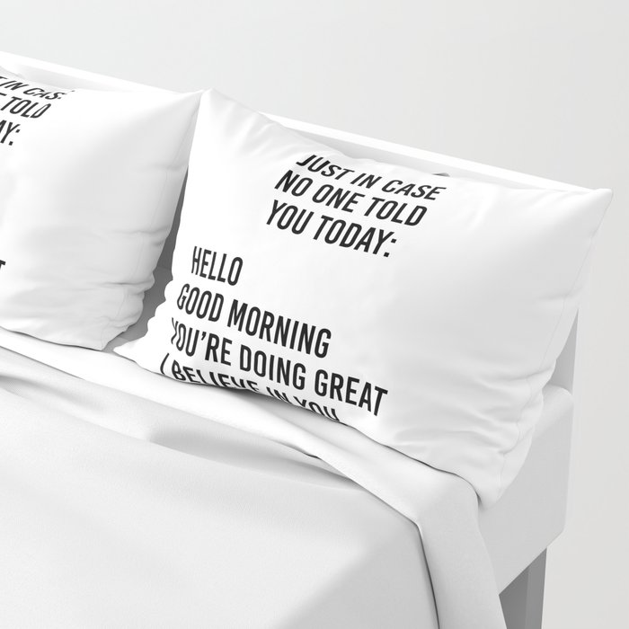Just in case no one told you today: hello / good morning / you're doing great / I believe in you Pillow Sham