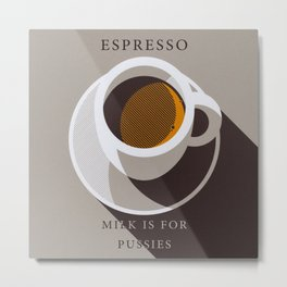 Espresso - Milk is for Pussies Metal Print