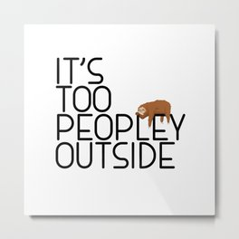 It's Too Peopley Outside Funny Animal Lover Sloth Misanthrope Gift Metal Print