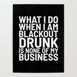 What I Do When I am Blackout Drunk is None of My Business (Black & White) Poster