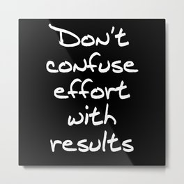 Don't Confuse Effort With Results Metal Print