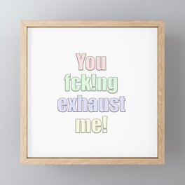 you exhaust me Framed Mini Art Print