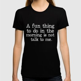 A Fun Thing To Do In The Morning Is Not Talk To Me T-Shirts and Hoodies T-shirt