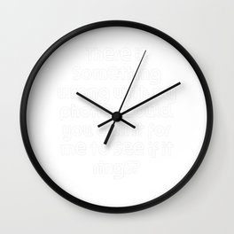 There is something wrong with my phone. Could you call it for me to see if it rings? Wall Clock