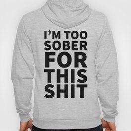 I'm Too Sober For This Shit Hoody