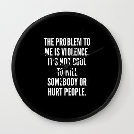 The problem to me is violence It s not cool to kill somebody or hurt people Wall Clock