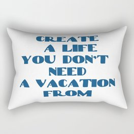 Create a life you don't need a vacation from Rectangular Pillow