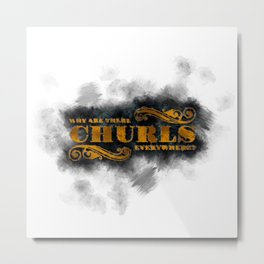 Question Why Are Churls Everywhere? Metal Print
