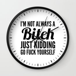 I'M NOT ALWAYS A BITCH JUST KIDDING GO FUCK YOURSELF Wall Clock