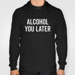 Alcohol You Later Funny Quote Hoody