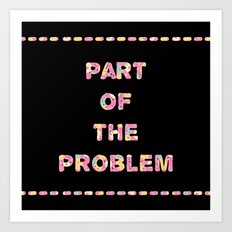 You're Part of The Problem Art Print