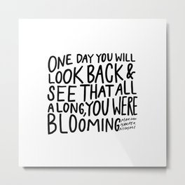 One day you will look back and see that all along, you were blooming Metal Print