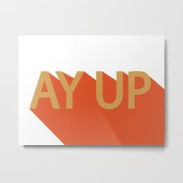 AY UP Northern saying  Metal Print