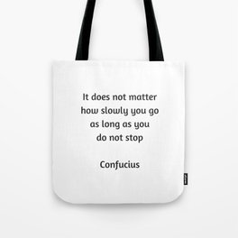 Confucius Quote - It does not matter how slowly you go as long as you do not stop Tote Bag