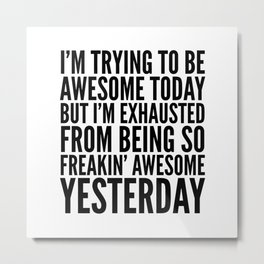 I'M TRYING TO BE AWESOME TODAY, BUT I'M EXHAUSTED FROM BEING SO FREAKIN' AWESOME YESTERDAY Metal Print