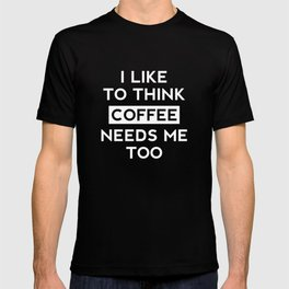 Coffee Needs Me Too T-shirt