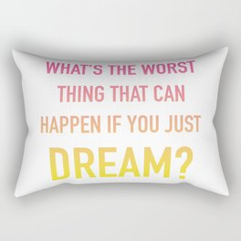 What's the Worst Thing That Can Happen if You Just Dream? Rectangular Pillow