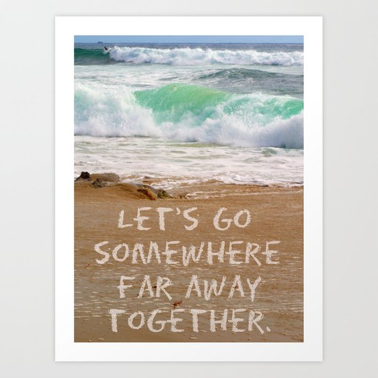 Let's Go Somewhere Far Away Together Art Print