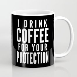 I DRINK COFFEE FOR YOUR PROTECTION (Black & White) Coffee Mug