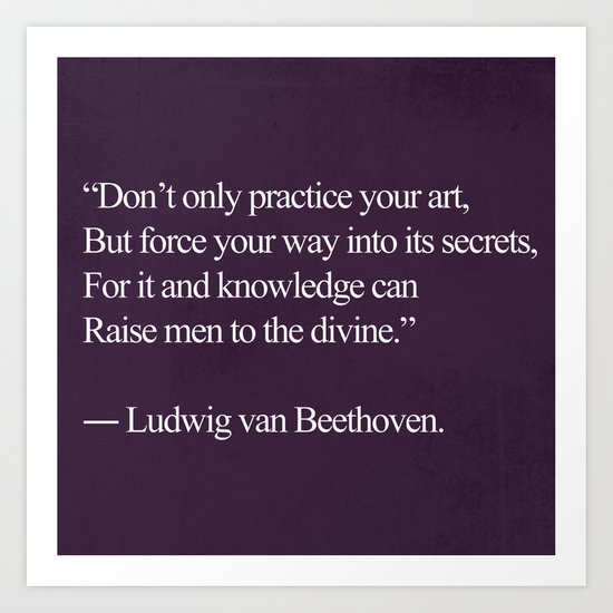 """To The Divine Beethoven Quote; """"Don't only practice your art"""" Art Print"""