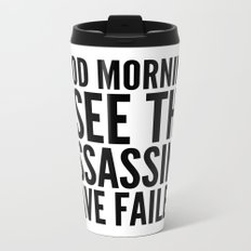 Good morning, I see the assassins have failed. Metal Travel Mug