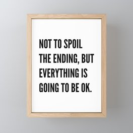 NOT TO SPOIL THE ENDING, BUT EVERYTHING IS GOING TO BE OK Framed Mini Art Print