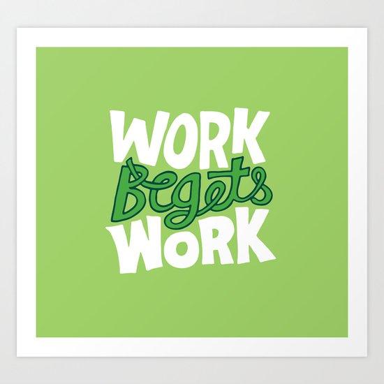 Work Begets Work. Art Print
