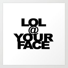 LOL @ YOUR FACE Art Print