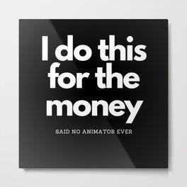 I Do This For Money Said No Animator Metal Print