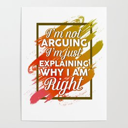 I'm Not Arguing I'm Just Explaining Why I'm Right Funny Poster